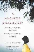 A Moonless, Starless Sky: Ordinary Women and Men Fighting Extremism in Africa (Paperback)
