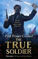 The True Soldier (Jack Lark, Book 6): A gripping military adventure of a roguish British soldier and the American Civil War (Hardback)