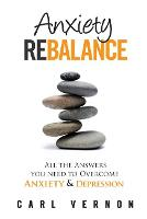 Anxiety Rebalance: All The Answers You Need to Overcome Anxiety and Depression (Paperback)