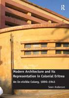 Modern Architecture and its Representation in Colonial Eritrea: An In-visible Colony, 1890-1941 (Hardback)