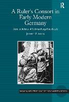 A Ruler's Consort in Early Modern Germany: Aemilia Juliana of Schwarzburg-Rudolstadt - Women and Gender in the Early Modern World (Hardback)