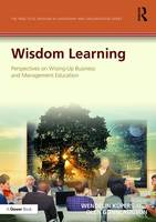 Wisdom Learning: Perspectives on Wising-Up Business and Management Education - The Practical Wisdom in Leadership and Organization Series (Hardback)