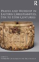 Prayer and Worship in Eastern Christianities, 5th to 11th Centuries (Hardback)