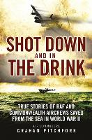 Shot Down and in the Drink: True Stories of RAF and Commonwealth Aircrews Saved from the Sea in WWII (Paperback)