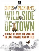 Chris Packham's Wild Side Of Town: Getting to Know the Wildlife in Our Towns and Cities - The Wildlife Trusts (Paperback)