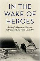 In the Wake of Heroes: Sailing's Greatest Stories Introduced by Tom Cunliffe (Hardback)