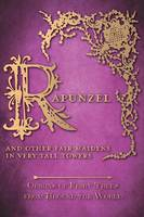 Rapunzel - And Other Fair Maidens in Very Tall Towers (Origins of Fairy Tales from Around the World) (Hardback)