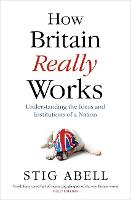 How Britain Really Works: Understanding the Ideas and Institutions of a Nation (Hardback)