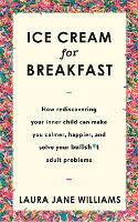 Ice Cream for Breakfast: How rediscovering your inner child can make you calmer, happier, and solve your bullsh*t adult problems (Hardback)