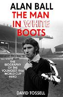 Alan Ball: The Man in White Boots: The biography of the youngest 1966 World Cup Hero (Paperback)