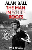 Alan Ball: The Man in White Boots: The biography of the youngest 1966 World Cup Hero (Hardback)