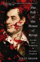 The Fall of the House of Byron: Scandal and Seduction in Georgian England (Hardback)