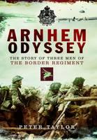 Arnhem Odyssey: The Story of Three Men of the Border Regiment (Hardback)