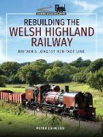 Rebuilding The Welsh Highland Railway: Britain's Longest Heritage Line - Narrow Gauge Railways (Hardback)