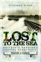 Lost to the Sea: Britain's Vanished Coastal Communities: Norfolk and Suffolk (Paperback)