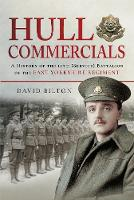 Hull Commercials: A History of the 10th (Service) Battalion of the East Yorkshire Regiment (Hardback)
