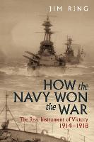 How the Navy Won the War: The Real Instrument of Victory 1914-1918 (Hardback)