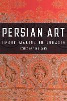 Persian Art: Image-Making in Eurasia (Hardback)
