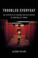 Troubled Everyday: The Aesthetics of Violence and the Everyday in European Art Cinema (Hardback)