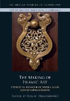 The Making of Islamic Art: Studies in Honour of Sheila Blair and Jonathan Bloom - Edinburgh Studies in Islamic Art (Hardback)