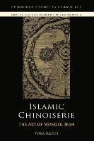 Islamic Chinoiserie: The Art of Mongol Iran - Edinburgh Studies in Islamic Art (Paperback)