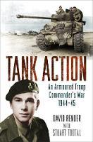 Tank Action: An Armoured Troop Commander's War 1944-45 (Hardback)