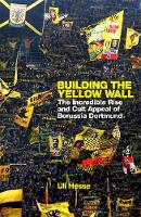 Building the Yellow Wall: The Incredible Rise and Cult Appeal of Borussia Dortmund: WINNER OF THE FOOTBALL BOOK OF THE YEAR 2019 (Hardback)