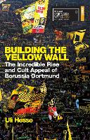 Building the Yellow Wall: The Incredible Rise and Cult Appeal of Borussia Dortmund: WINNER OF THE FOOTBALL BOOK OF THE YEAR 2019 (Paperback)