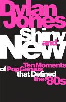 Shiny and New: Ten Moments of Pop Genius that Defined the '80s (Hardback)