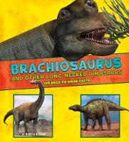 Brachiosaurus and Other Big Long-Necked Dinosaurs: The Need-to-Know Facts - Dinosaur Fact Dig (Hardback)