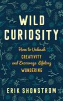 Wild Curiosity: How to Unleash Creativity and Encourage Lifelong Wondering (Hardback)