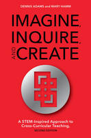 Imagine, Inquire, and Create: A STEM-Inspired Approach to Cross-Curricular Teaching (Paperback)