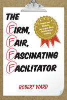 The Firm, Fair, Fascinating Facilitator: Inspire your Students, Engage your Class, Transform your Teaching (Paperback)