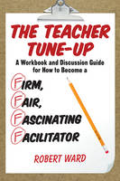The Teacher Tune-Up: A Workbook and Discussion Guide for How to Become a Firm, Fair, Fascinating Facilitator (Paperback)
