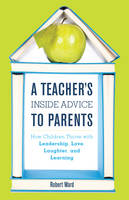 A Teacher's Inside Advice to Parents: How Children Thrive with Leadership, Love, Laughter, and Learning (Hardback)