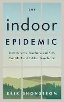 The Indoor Epidemic: How Parents, Teachers, and Kids Can Start an Outdoor Revolution (Hardback)