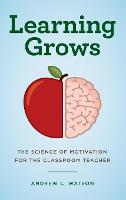 Learning Grows: The Science of Motivation for the Classroom Teacher - A Teacher's Guide to the Learning Brain (Hardback)