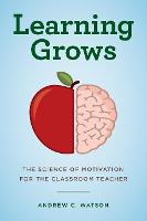 Learning Grows: The Science of Motivation for the Classroom Teacher - A Teacher's Guide to the Learning Brain (Paperback)