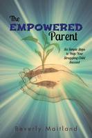 The Empowered Parent: Six Simple Steps to Help Your Struggling Child Succeed (Paperback)