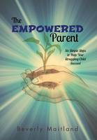 The Empowered Parent: Six Simple Steps to Help Your Struggling Child Succeed (Hardback)