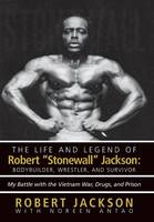 The Life and Legend of Robert Stonewall Jackson: Body Builder, Wrestler, and Survivor: My Battle with the Vietnam War, Drugs, and Prison (Hardback)