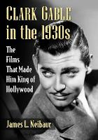 Clark Gable in the 1930s: The Films That Made Him King of Hollywood (Paperback)