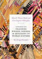 A Primer for Teaching Women, Gender, and Sexuality in World History: Ten Design Principles - Design Principles for Teaching History (Hardback)