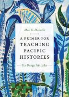 A Primer for Teaching Pacific Histories: Ten Design Principles - Design Principles for Teaching History (Hardback)
