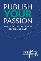 Outskirts Press Presents Publish Your Passion: Your Publishing Dreams Brought to Life (Paperback)