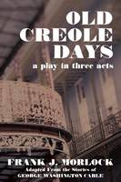 Old Creole Days: A Play in Three Acts (Paperback)