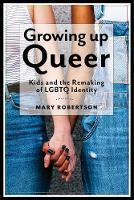 Growing Up Queer: Kids and the Remaking of LGBTQ Identity - Critical Perspectives on Youth (Hardback)
