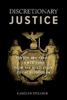 Discretionary Justice: Pardon and Parole in New York from the Revolution to the Depression (Hardback)