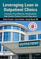 Leveraging Lean in Outpatient Clinics: Creating a Cost Effective, Standardized, High Quality, Patient-Focused Operation (Paperback)