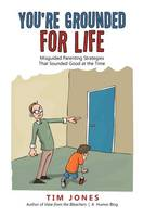 You're Grounded for Life: Misguided Parenting Strategies That Sounded Good at the Time (Paperback)